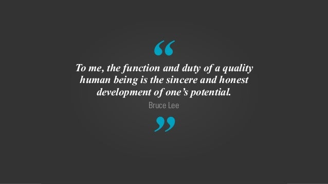 """ "" Bruce Lee To me, the function and duty of a quality human being is the sincere and honest development of one's potenti..."