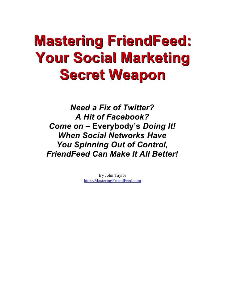 Mastering FriendFeed: Your Social Marketing    Secret Weapon         Need a Fix of Twitter?         A Hit of Facebook?   C...