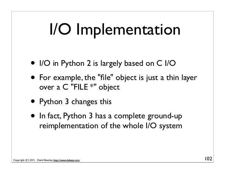"""I/O Implementation              • I/O in Python 2 is largely based on C I/O              • For example, the """"file"""" object i..."""