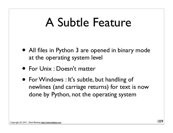 A Subtle Feature            • All files in Python 3 are opened in binary mode                    at the operating system le...