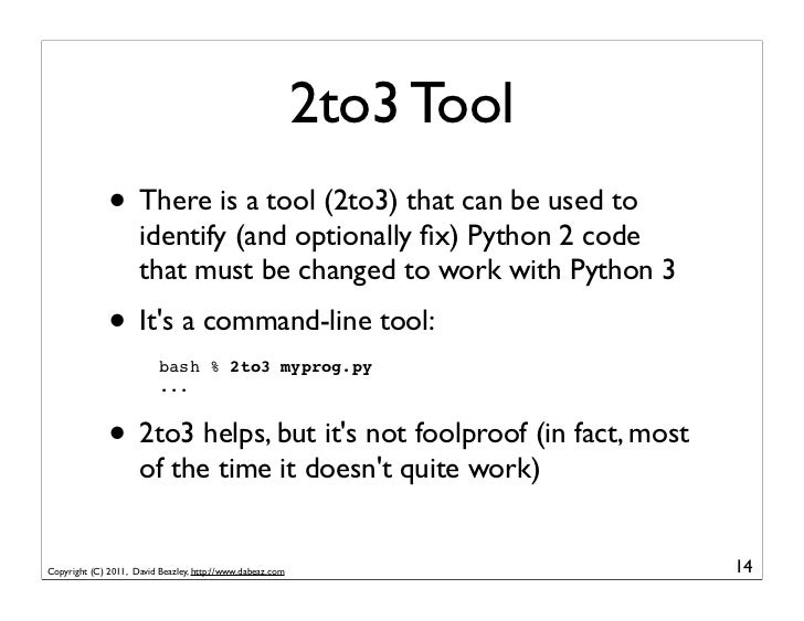 2to3 Tool              • There is a tool (2to3) that can be used to                     identify (and optionally fix) Pytho...