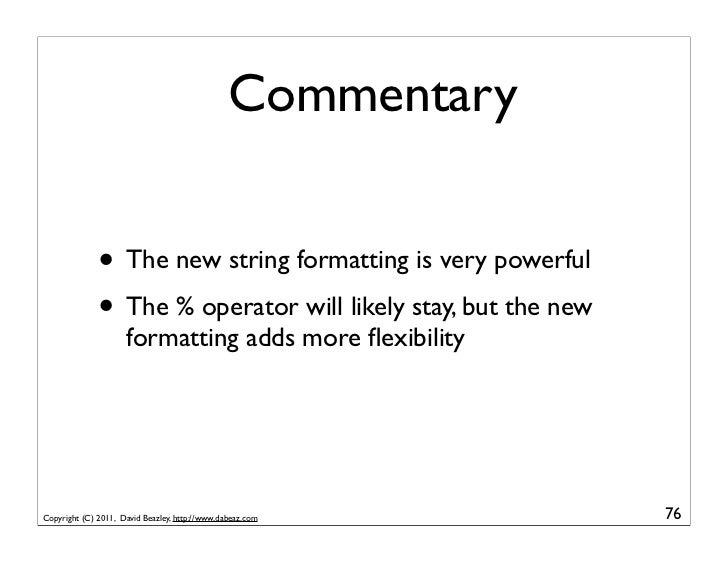 Commentary              • The new string formatting is very powerful              • The % operator will likely stay, but t...