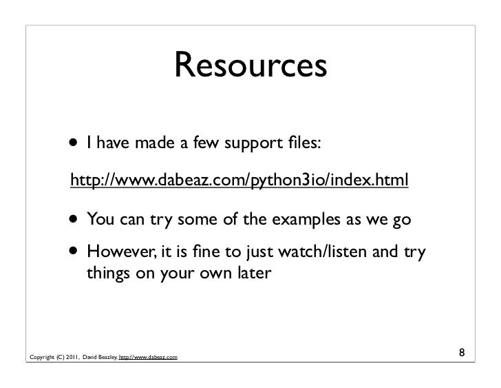 Resources              • I have made a few support files:               http://www.dabeaz.com/python3io/index.html         ...