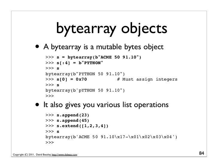 bytearray objects                   • A bytearray is a mutable bytes object                            >>> s = bytearray(b...
