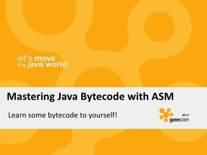 Mastering Java Bytecode with ASMLearn some bytecode to yourself!
