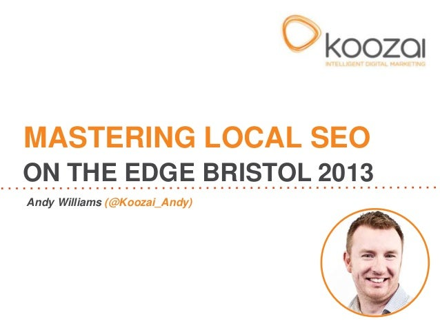 Andy Williams (@Koozai_Andy)MASTERING LOCAL SEOON THE EDGE BRISTOL 2013