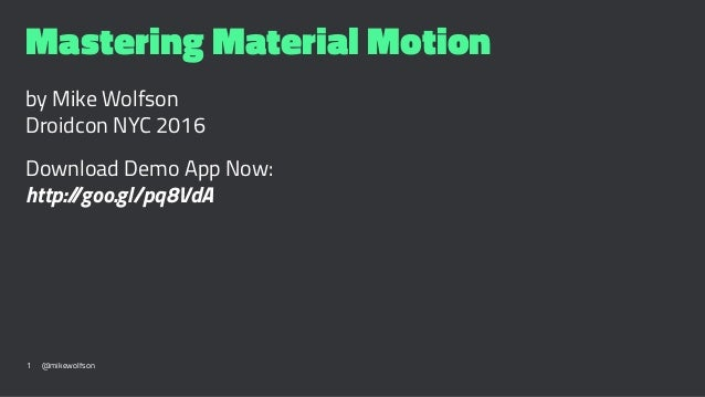 Mastering Material Motion by Mike Wolfson Droidcon NYC 2016 Download Demo App Now: http://goo.gl/pq8VdA 1 @mikewolfson