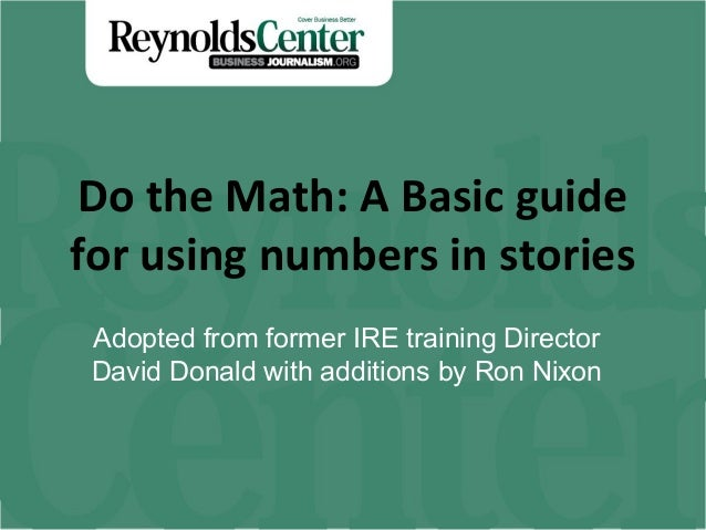 Do the Math: A Basic guide for using numbers in stories Adopted from former IRE training Director David Donald with additi...