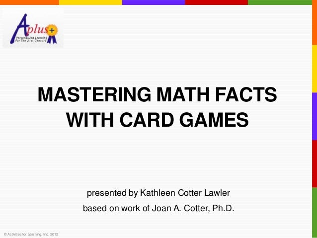 MASTERING MATH FACTS                        WITH CARD GAMES                                        presented by Kathleen C...