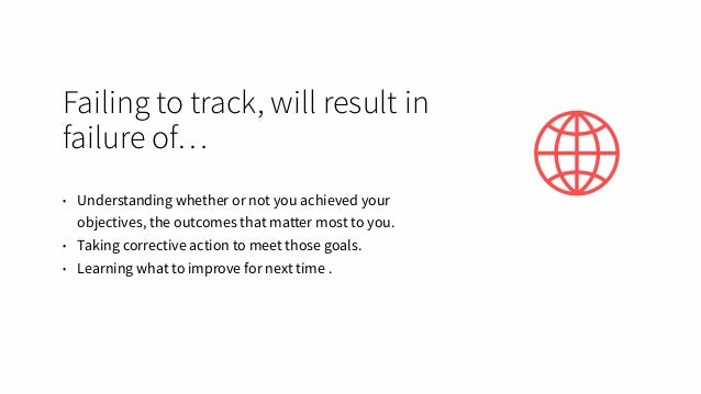 Failing to track, will result in failure of… • Understanding whether or not you achieved your objectives, the outcomes tha...