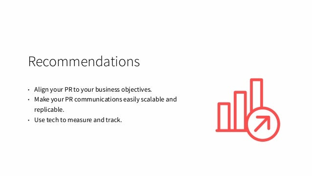 Recommendations • Align your PR to your business objectives. • Make your PR communications easily scalable and replicable....