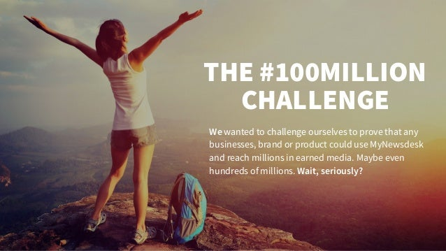 THE #100MILLION CHALLENGE We wanted to challenge ourselves to prove that any businesses, brand or product could use MyNews...