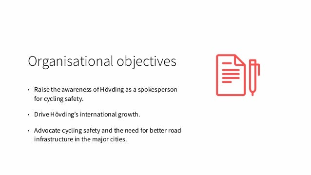 Organisational objectives • Raise the awareness of Hövding as a spokesperson for cycling safety. • Drive Hövding's interna...