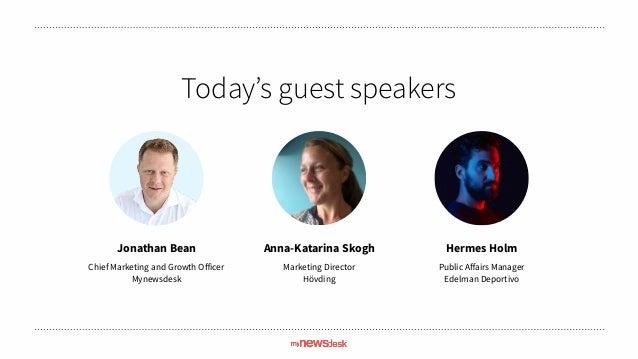 Today's guest speakers Jonathan Bean Chief Marketing and Growth Officer Mynewsdesk Anna-Katarina Skogh Marketing Director ...