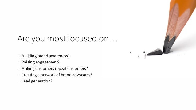 Are you most focused on… • Building brand awareness? • Raising engagement? • Making customers repeat customers? • Creating...