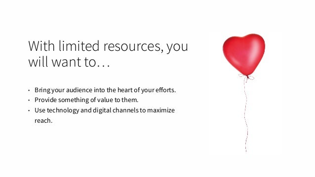 With limited resources, you will want to… • Bring your audience into the heart of your efforts. • Provide something of valu...