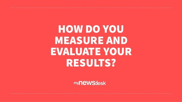 HOW DO YOU MEASURE AND EVALUATE YOUR RESULTS?