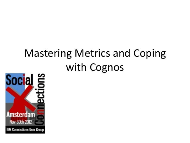 Mastering Metrics and Coping        with Cognos