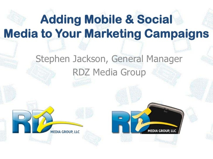 Adding Mobile & SocialMedia to Your Marketing Campaigns     Stephen Jackson, General Manager             RDZ Media Group