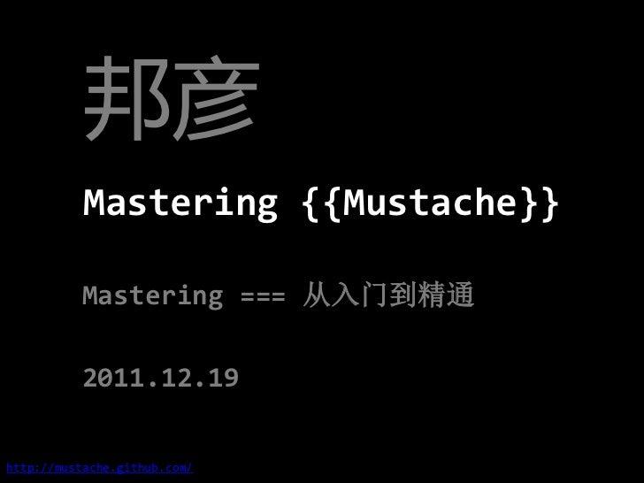 邦彦           Mastering {{Mustache}}          Mastering === 从入门到精通          2011.12.19http://mustache.github.com/