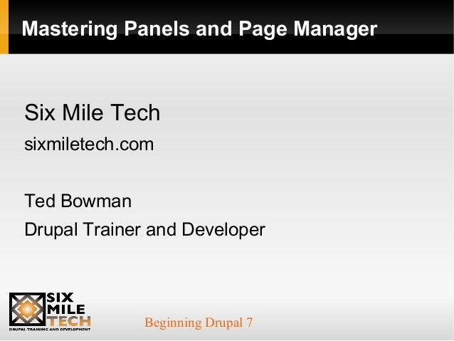 Beginning Drupal 7 Mastering Panels and Page Manager Six Mile Tech sixmiletech.com Ted Bowman Drupal Trainer and Developer