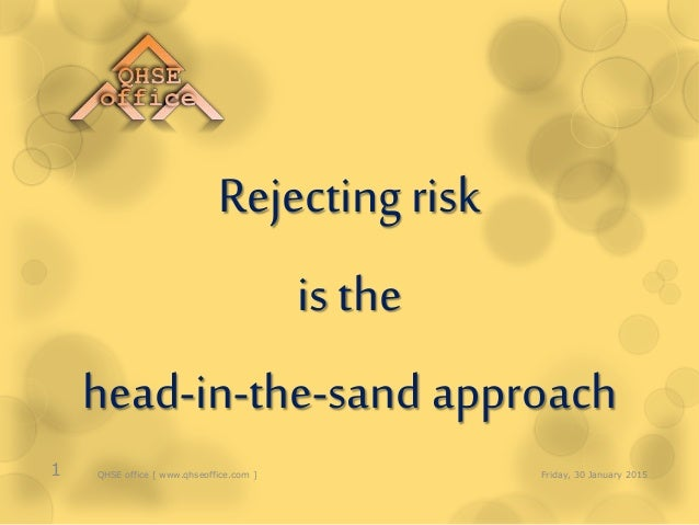 Rejecting risk is the head-in-the-sand approach Friday, 30 January 20151 QHSE office [ www.qhseoffice.com ]