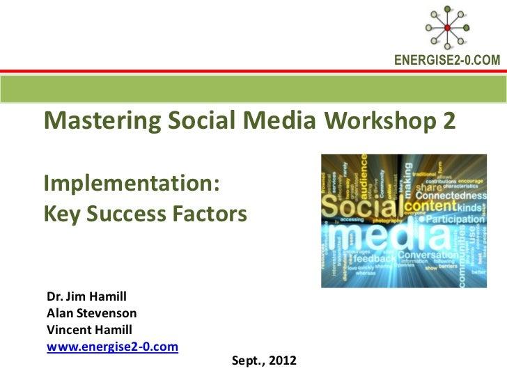 ENERGISE2-0.COMMastering Social Media Workshop 2Implementation:Key Success FactorsDr. Jim HamillAlan StevensonVincent Hami...