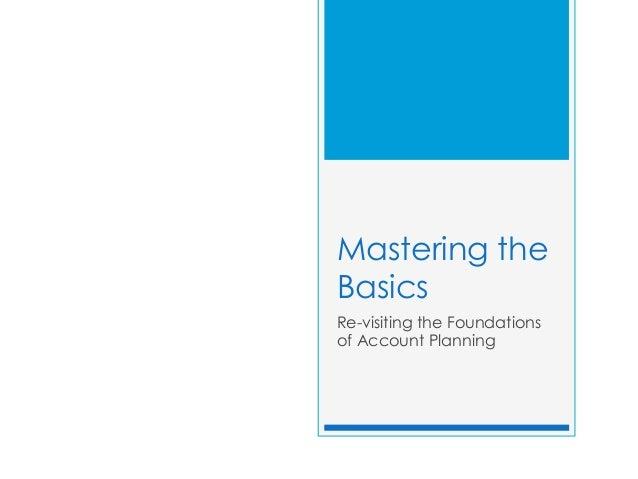 Mastering theBasicsRe-visiting the Foundationsof Account Planning