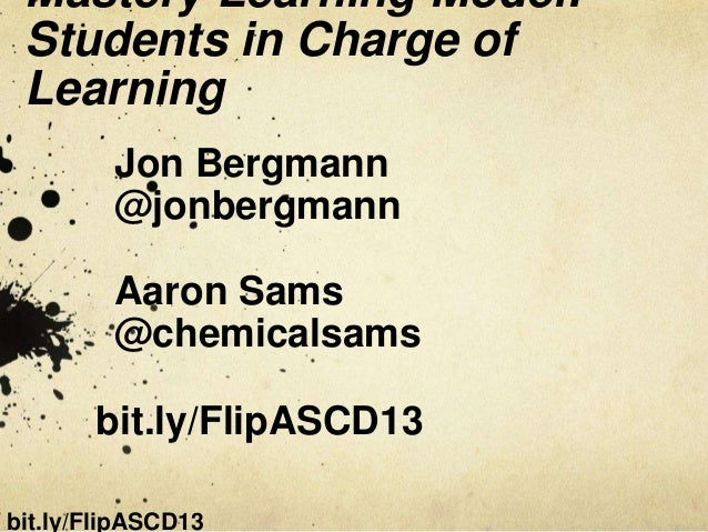 Mastery Learning Model: Students in Charge of Learning         Jon Bergmann         @jonbergmann         Aaron Sams       ...