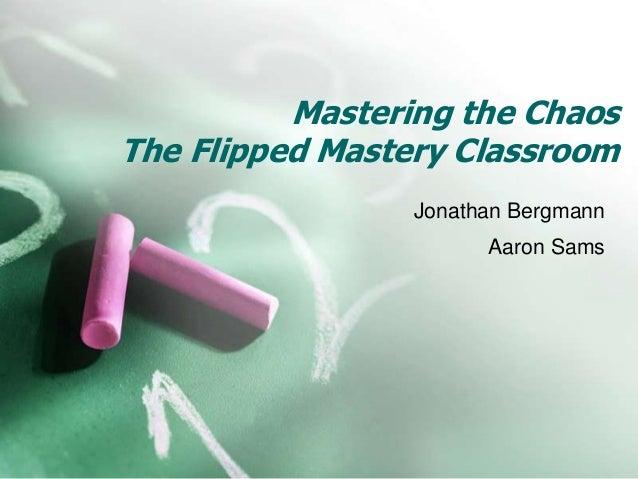 Mastering the Chaos The Flipped Mastery Classroom Jonathan Bergmann Aaron Sams