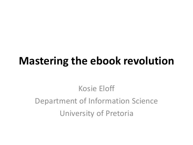 Mastering the ebook revolution              Kosie Eloff   Department of Information Science         University of Pretoria