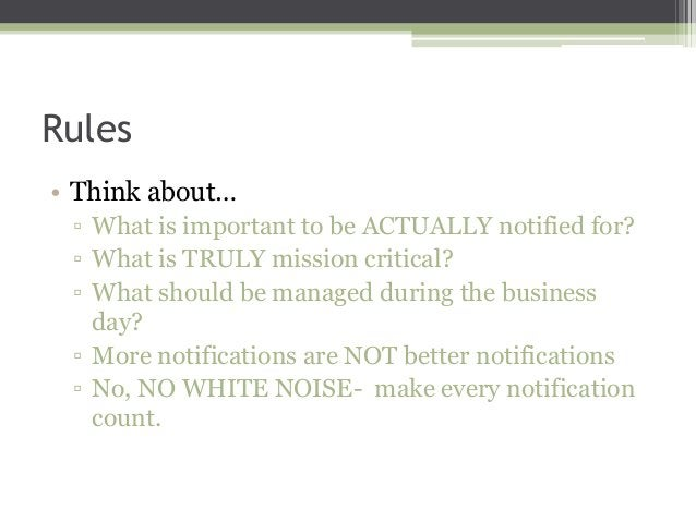 Rules • Think about… ▫ What is important to be ACTUALLY notified for? ▫ What is TRULY mission critical? ▫ What should be m...