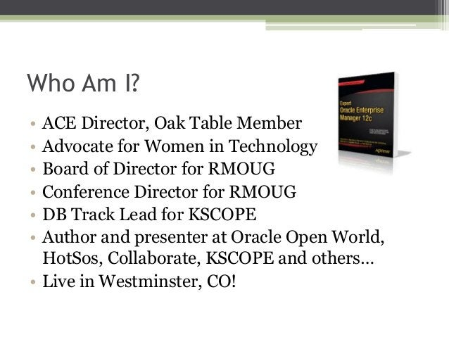 Who Am I? • • • • • •  ACE Director, Oak Table Member Advocate for Women in Technology Board of Director for RMOUG Confere...