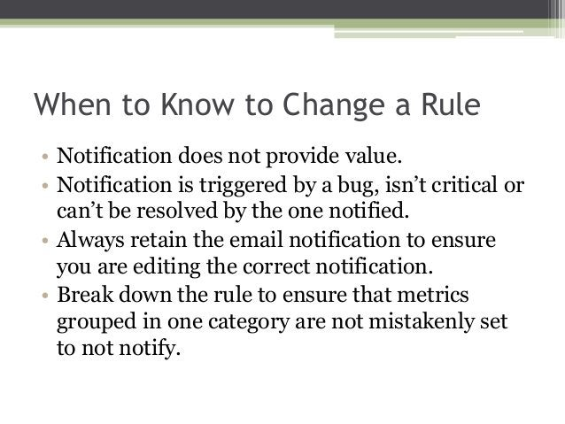 When to Know to Change a Rule • Notification does not provide value. • Notification is triggered by a bug, isn't critical ...