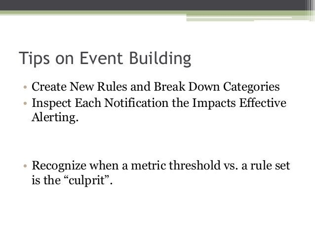 Tips on Event Building • Create New Rules and Break Down Categories • Inspect Each Notification the Impacts Effective Aler...