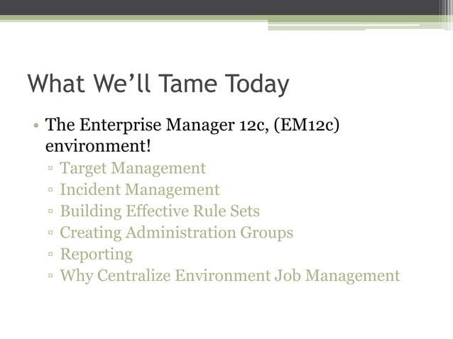 What We'll Tame Today • The Enterprise Manager 12c, (EM12c) environment! ▫ ▫ ▫ ▫ ▫ ▫  Target Management Incident Managemen...