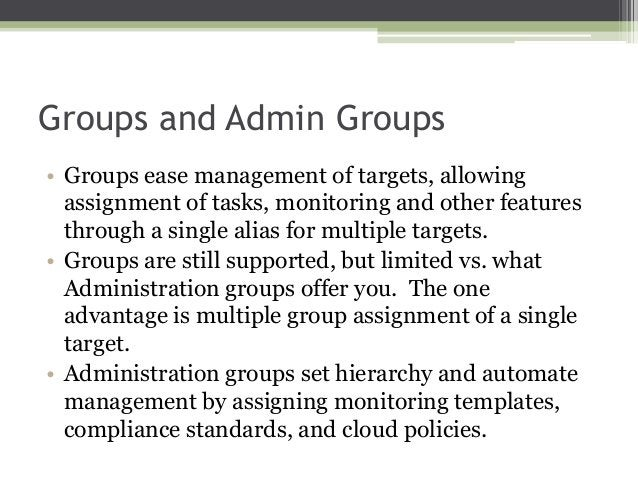 Groups and Admin Groups • Groups ease management of targets, allowing assignment of tasks, monitoring and other features t...