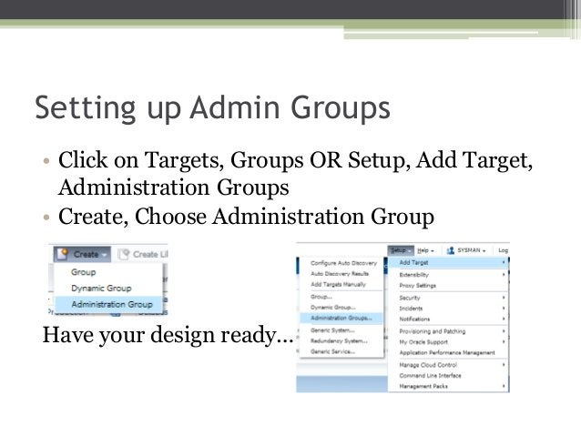 Setting up Admin Groups • Click on Targets, Groups OR Setup, Add Target, Administration Groups • Create, Choose Administra...