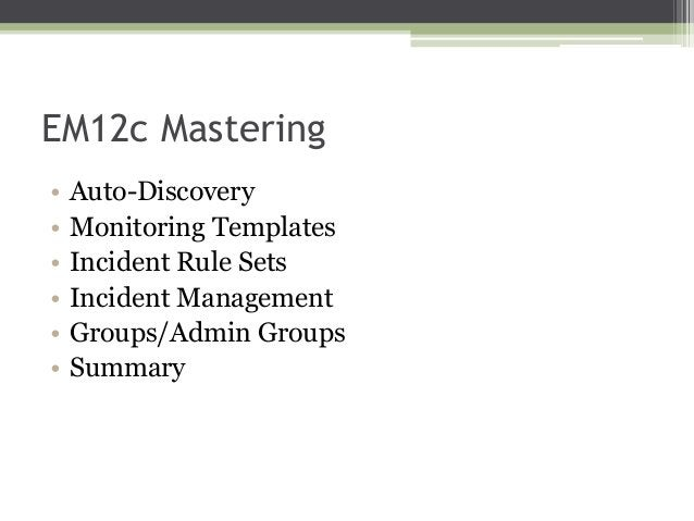 EM12c Mastering • • • • • •  Auto-Discovery Monitoring Templates Incident Rule Sets Incident Management Groups/Admin Group...