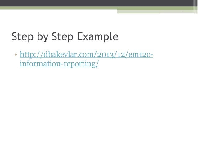 Step by Step Example • http://dbakevlar.com/2013/12/em12cinformation-reporting/