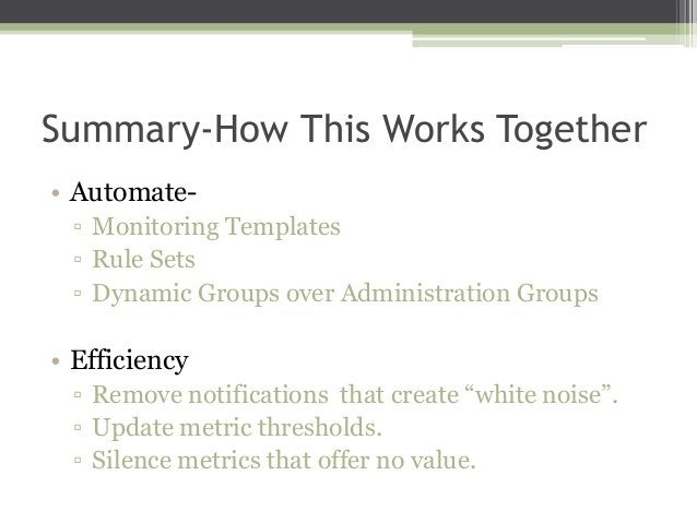 Summary-How This Works Together • Automate▫ Monitoring Templates ▫ Rule Sets ▫ Dynamic Groups over Administration Groups  ...