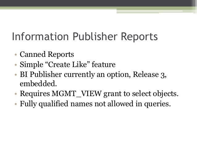 """Information Publisher Reports • Canned Reports • Simple """"Create Like"""" feature • BI Publisher currently an option, Release ..."""