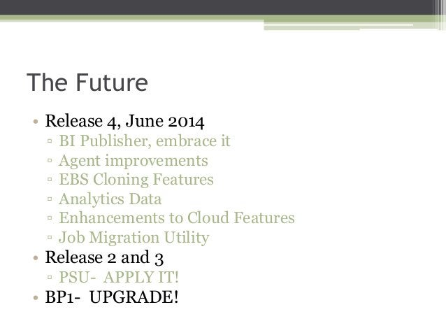 The Future • Release 4, June 2014 ▫ ▫ ▫ ▫ ▫ ▫  BI Publisher, embrace it Agent improvements EBS Cloning Features Analytics ...