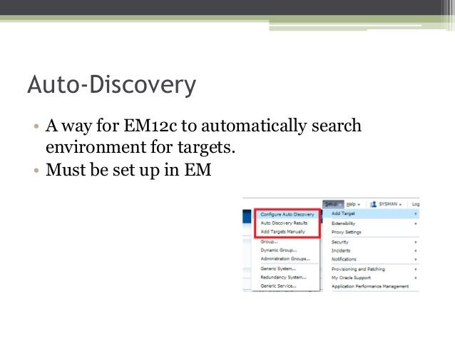 Auto-Discovery • A way for EM12c to automatically search environment for targets. • Must be set up in EM
