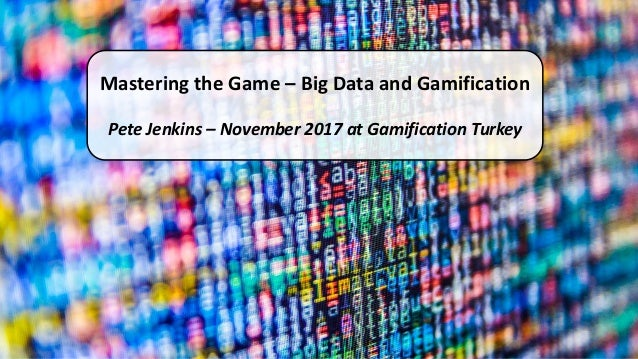 Mastering the Game – Big Data and Gamification Pete Jenkins – November 2017 at Gamification Turkey