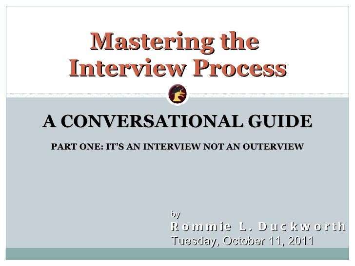 A CONVERSATIONAL GUIDE PART ONE: IT 'S AN INTERVIEW NOT AN OUTERVIEW Mastering the  Interview Process by  Rommie L. Duckwo...