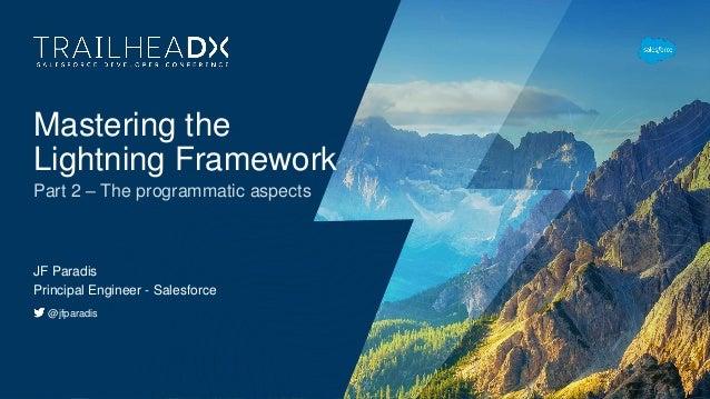 Mastering the Lightning Framework JF Paradis Principal Engineer - Salesforce @jfparadis Part 2 – The programmatic aspects