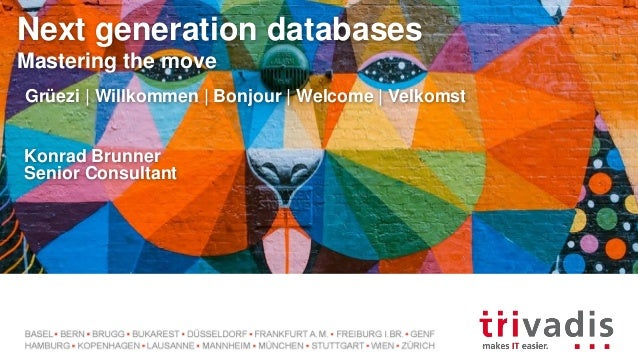 Next generation databases Mastering the move Grüezi | Willkommen | Bonjour | Welcome | Velkomst Konrad Brunner Senior Cons...