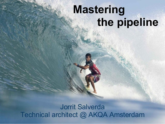 Mastering                   the pipeline             Jorrit SalverdaTechnical architect @ AKQA Amsterdam