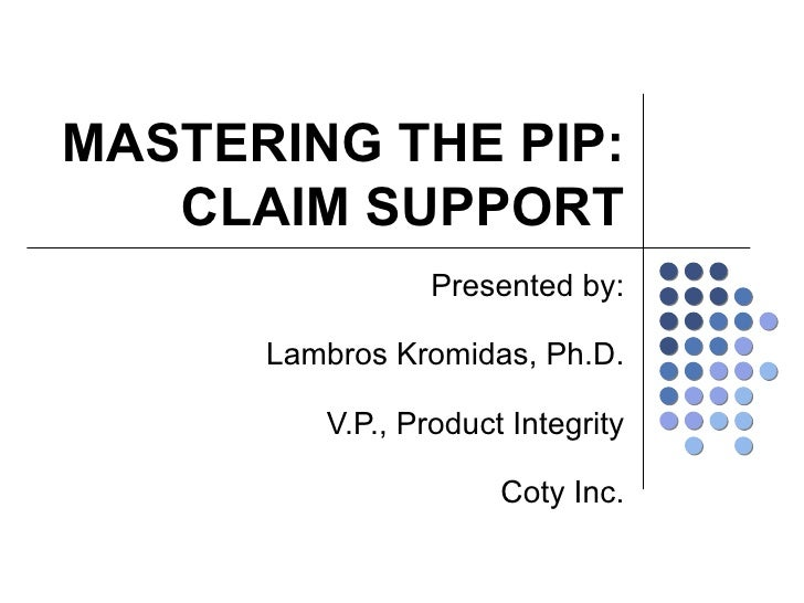 MASTERING THE PIP: CLAIM SUPPORT Presented by: Lambros Kromidas, Ph.D. V.P., Product Integrity Coty Inc.